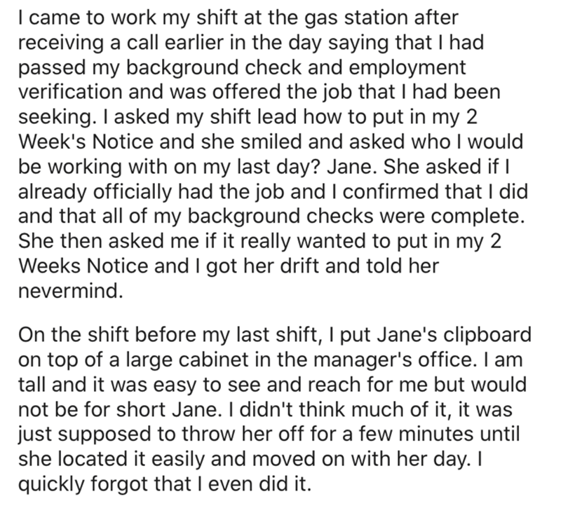 Text - I came to work my shift at the gas station after receiving a call earlier in the day saying that I had passed my background check and employment verification and was offered the job that I had been seeking. I asked my shift lead how to put in my 2 Week's Notice and she smiled and asked who I would be working with on my last day? Jane. She asked if I already officially had the job and I confirmed that I did and that all of my background checks were complete. She then asked me if it really
