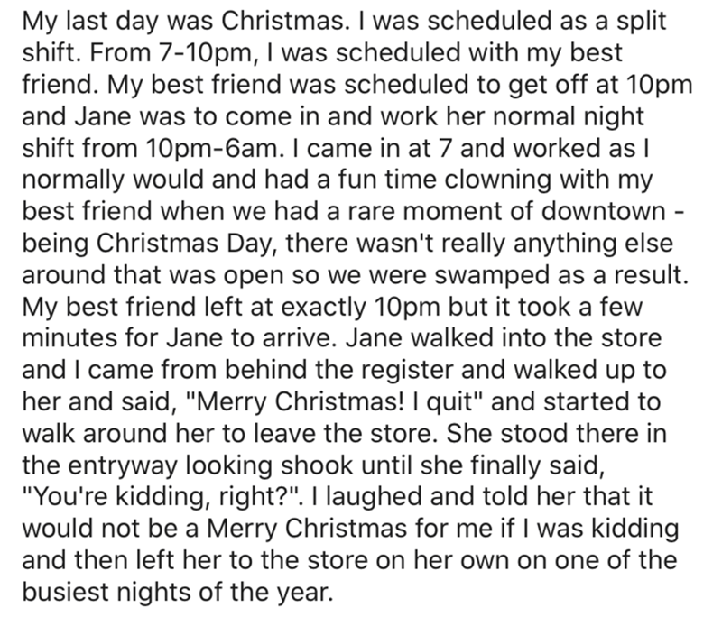 Text - My last day was Christmas. I was scheduled as a split shift. From 7-10pm, I was scheduled with my best friend. My best friend was scheduled to get off at 10pm and Jane was to come in and work her normal night shift from 10pm-6am. I came in at 7 and worked as I normally would and had a fun time clowning with my best friend when we had a rare moment of downtown - being Christmas Day, there wasn't really anything else around that was open so we were swamped as a result. My best friend left a
