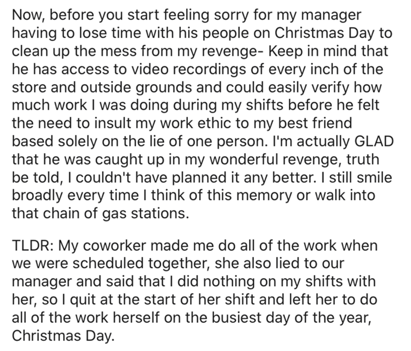 Text - Now, before you start feeling sorry for my manager having to lose time with his people on Christmas Day to clean up the mess from my revenge- Keep in mind that he has access to video recordings of every inch of the store and outside grounds and could easily verify how much work I was doing during my shifts before he felt the need to insult my work ethic to my best friend based solely on the lie of one person. I'm actually GLAD that he was caught up in my wonderful revenge, truth be told,