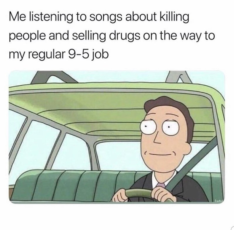 Cartoon - Me listening to songs about killing people and selling drugs on the way to my regular 9-5 job Iad