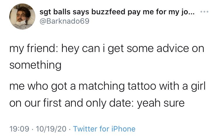 Text - sgt balls says buzzfeed pay me for my jo... @Barknado69 my friend: hey can i get some advice on something me who got a matching tattoo with a girl on our first and only date: yeah sure 19:09 · 10/19/20 · Twitter for iPhone
