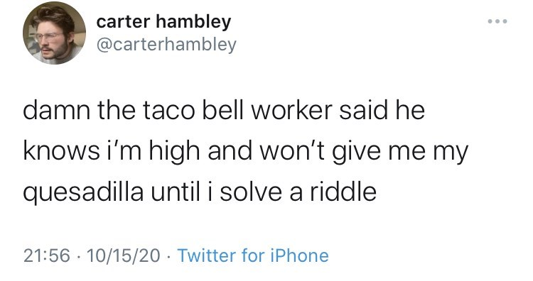 Text - carter hambley @carterhambley damn the taco bell worker said he knows i'm high and won't give me my quesadilla until i solve a riddle 21:56 · 10/15/20 · Twitter for iPhone