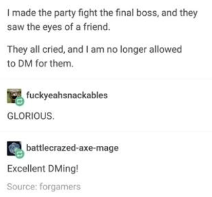 Text - I made the party fight the final boss, and they saw the eyes of a friend. They all cried, and I am no longer allowed to DM for them. fuckyeahsnackables GLORIOUS. battlecrazed-axe-mage Excellent DMing! Source: forgamers