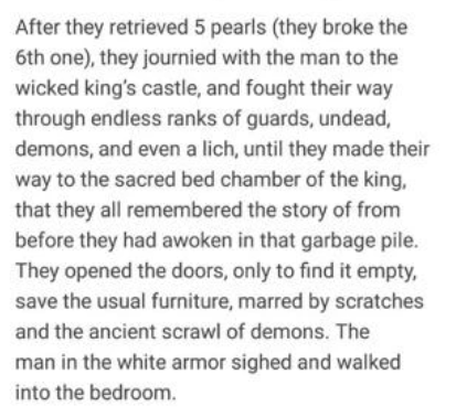 Text - After they retrieved 5 pearls (they broke the 6th one), they journied with the man to the wicked king's castle, and fought their way through endless ranks of guards, undead, demons, and even a lich, until they made their way to the sacred bed chamber of the king, that they all remembered the story of from before they had awoken in that garbage pile. They opened the doors, only to find it empty, save the usual furniture, marred by scratches and the ancient scrawl of demons. The man in the