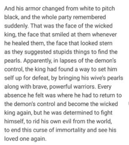 Text - And his armor changed from white to pitch black, and the whole party remembered suddenly. That was the face of the wicked king, the face that smiled at them whenever he healed them, the face that looked stern as they suggested stupids things to find the pearls. Apparently, in lapses of the demon's control, the king had found a way to set him self up for defeat, by bringing his wive's pearls along with brave, powerful warriors. Every absence he felt was where he had to return to the demon'