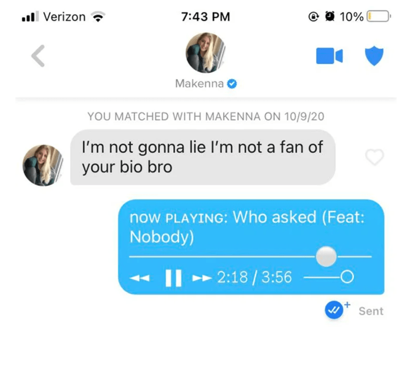 Text - ull Verizon 7:43 PM 10% Makenna YOU MATCHED WITH MAKENNA ON 10/9/20 I'm not gonna lie l'm not a fan of your bio bro now PLAYING: Who asked (Feat: Nobody) II > 2:18 / 3:56 Sent