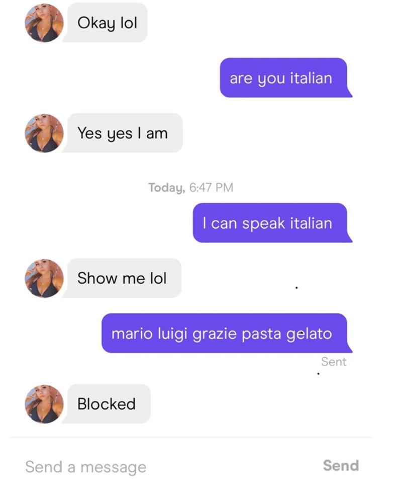 Text - Okay lol are you italian Yes yes I am Today, 6:47 PM I can speak italian Show me lol mario luigi grazie pasta gelato Sent Blocked Send a message Send