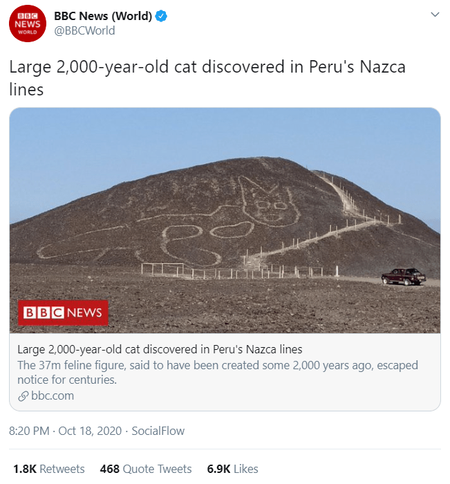 Text - BBC News (World) @BBCWorld BBC NEWS WORLD Large 2,000-year-old cat discovered in Peru's Nazca lines BBC NEWS Large 2,000-year-old cat discovered in Peru's Nazca lines The 37m feline figure, said to have been created some 2,000 years ago, escaped notice for centuries. O bbc.com 8:20 PM · Oct 18, 2020 · SocialFlow 1.8K Retweets 468 Quote Tweets 6.9K Likes >