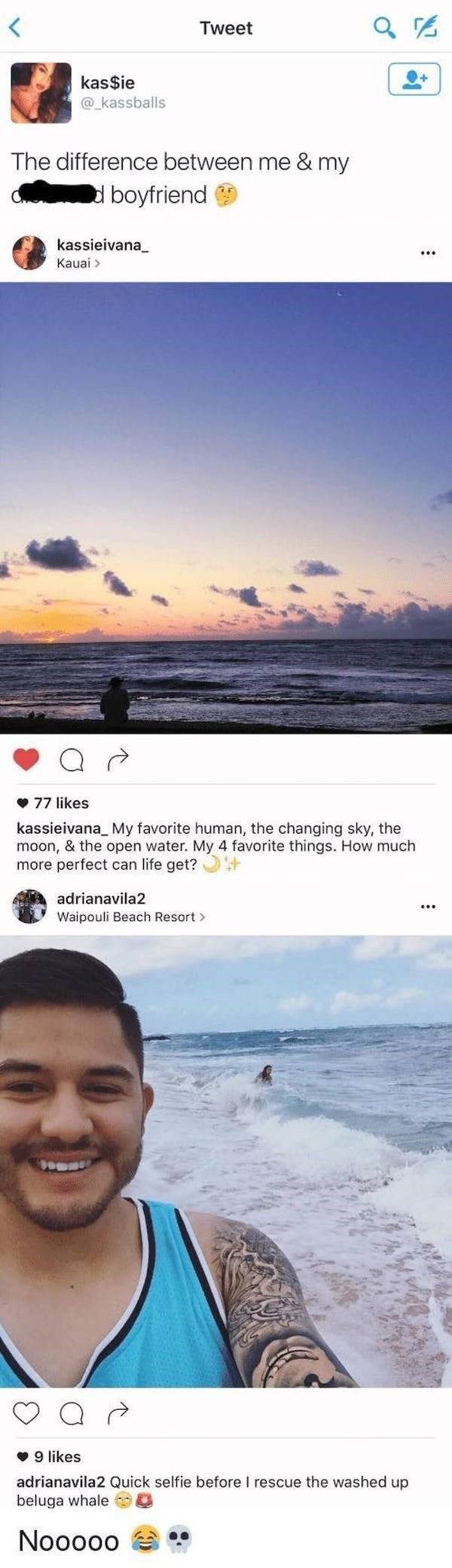 Sky - Tweet kas$ie @_kassballs The difference between me & my d boyfriend kassieivana_ Kauai > • 77 likes kassieivana_ My favorite human, the changing sky, the moon, & the open water. My 4 favorite things. How much more perfect can life get? + adrianavila2 Waipouli Beach Resort > v 9 likes adrianavila2 Quick selfie before I rescue the washed up beluga whale Nooooo