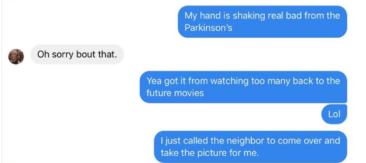 Text - My hand is shaking real bad from the Parkinson's Oh sorry bout that. Yea got it from watching too many back to the future movies Lol I just called the neighbor to come over and take the picture for me.