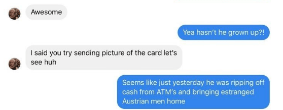 Text - Awesome Yea hasn't he grown up?! I said you try sending picture of the card let's see huh Seems like just yesterday he was ripping off cash from ATM's and bringing estranged Austrian men home