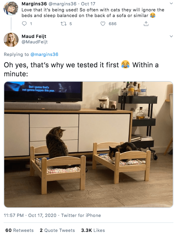 Furniture - Margins36 @margins36 · Oct 17 Love that it's being used! So often with cats they will ignore the beds and sleep balanced on the back of a sofa or similar e 1 27 5 686 Maud Feijt @MaudFeijt Replying to @margins36 Oh yes, that's why we tested it first Within a minute: But I guess that's not gonna happen this yoar. ABSOut 11:57 PM · Oct 17, 2020 · Twitter for iPhone 60 Retweets 2 Quote Tweets 3.3K Likes