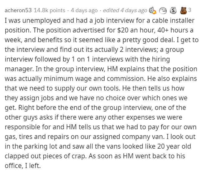 Text - acheron53 14.8k points · 4 days ago · edited 4 days ago 3 I was unemployed and had a job interview for a cable installer position. The position advertised for $20 an hour, 40+ hours a week, and benefits so it seemed like a pretty good deal. I get to the interview and find out its actually 2 interviews; a group interview followed by 1 on 1 interviews with the hiring manager. In the group interview, HM explains that the position was actually minimum wage and commission. He also explains tha