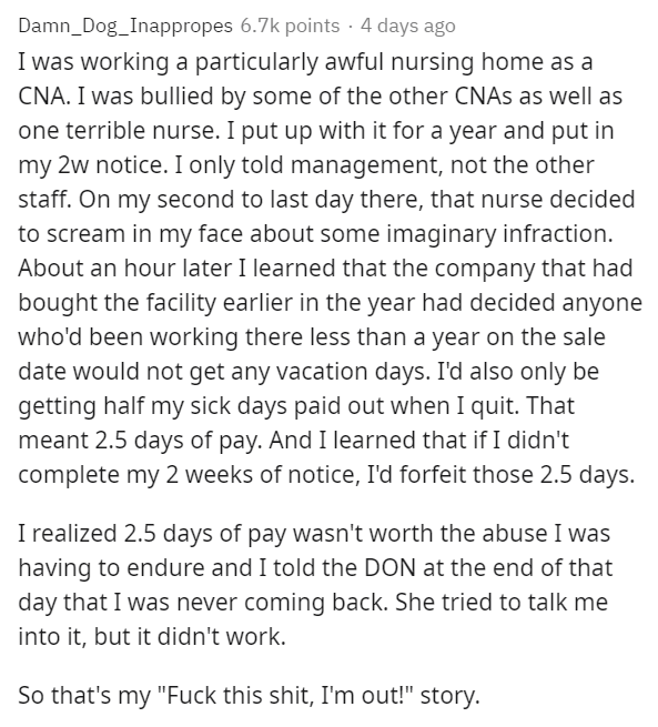 Text - Damn_Dog_Inappropes 6.7k points · 4 days ago I was working a particularly awful nursing home as a CNA. I was bullied by some of the other CNAS as well as one terrible nurse. I put up with it for a year and put in my 2w notice. I only told management, not the other staff. On my second to last day there, that nurse decided to scream in my face about some imaginary infraction. About an hour later I learned that the company that had bought the facility earlier in the year had decided anyone w