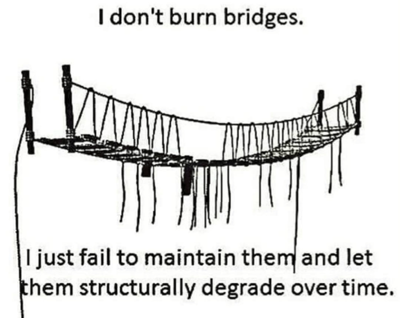 Funny meme about not burning bridges but neglecting them | I don't burn bridges. I just fail to maintain the and let hem structurally degrade over time.