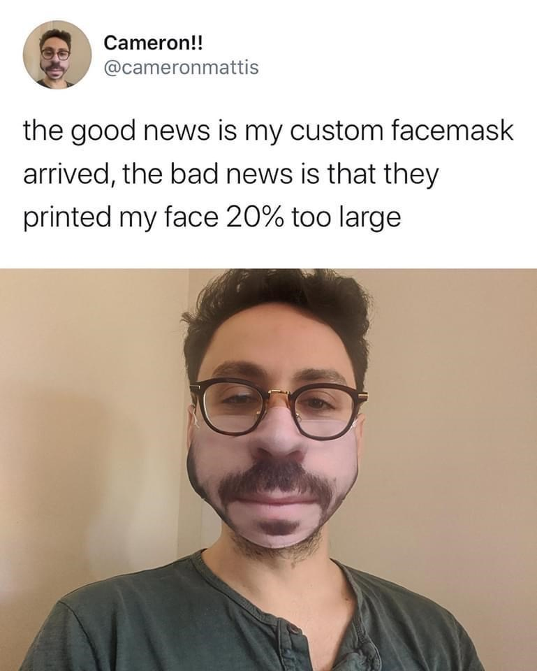 Face - Cameron!! @cameronmattis the good news is my custom facemask arrived, the bad news is that they printed my face 20% too large