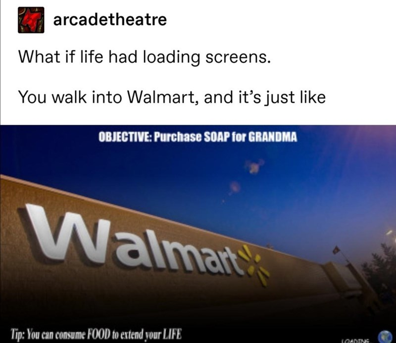 Text - arcadetheatre What if life had loading screens. You walk into Walmart, and it's just like OBJECTIVE: Purchase SOAP for GRANDMA Walmank Tip: You can consume FOOD to extend your LIFE LOADINS