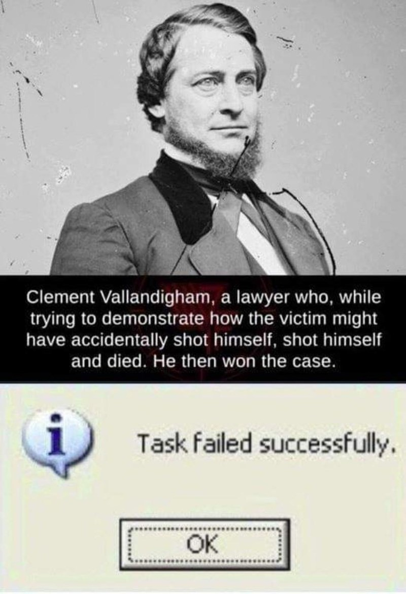 Text - Clement Vallandigham, a lawyer who, while trying to demonstrate how the victim might have accidentally shot himself, shot himself and died. He then won the case. Task failed successfully. OK