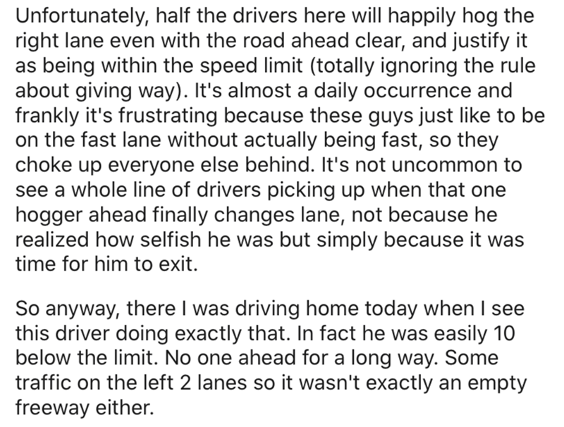 Text - Unfortunately, half the drivers here will happily hog the right lane even with the road ahead clear, and justify it as being within the speed limit (totally ignoring the rule about giving way). It's almost a daily occurrence and frankly it's frustrating because these guys just like to be on the fast lane without actually being fast, so they choke up everyone else behind. It's not uncommon to see a whole line of drivers picking up when that one hogger ahead finally changes lane, not becaus