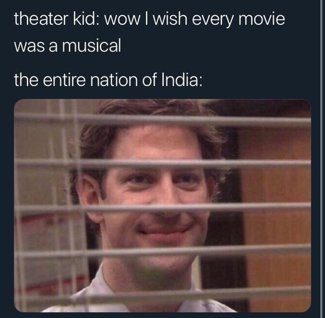 Funny meme about theater kids wishing every movie was a musical, jim halper from the office (john krasinki) peering through blinds, the entire nation of india, bollywood.