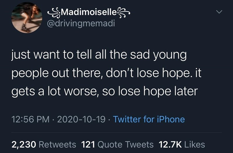Text - SMadimoiselles @drivingmemadi just want to tell all the sad young people out there, don't lose hope. it gets a lot worse, so lose hope later 12:56 PM · 2020-10-19 · Twitter for iPhone 2,230 Retweets 121 Quote Tweets 12.7K Likes