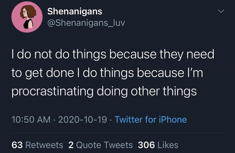Text - Shenanigans @Shenanigans_luv I do not do things because they need to get done I do things because l'm procrastinating doing other things 10:50 AM · 2020-10-19 · Twitter for iPhone 63 Retweets 2 Quote Tweets 306 Likes