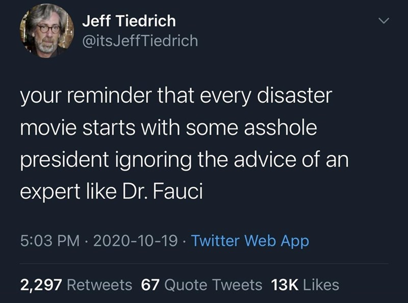 Text - Jeff Tiedrich @itsJeffTiedrich your reminder that every disaster movie starts with some asshole president ignoring the advice of an expert like Dr. Fauci 5:03 PM · 2020-10-19 · Twitter Web App 2,297 Retweets 67 Quote Tweets 13K Likes