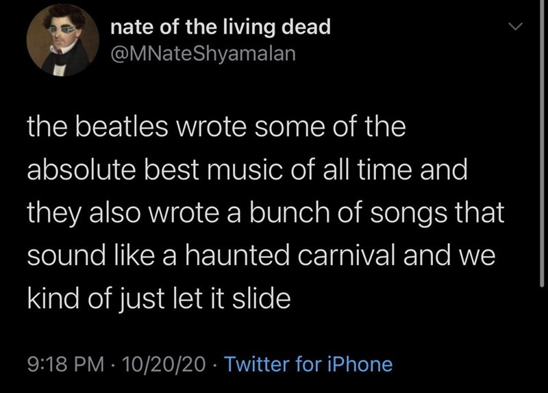 Text - nate of the living dead @MNateShyamalan the beatles wrote some of the absolute best music of all time and they also wrote a bunch of songs that sound like a haunted carnival and we kind of just let it slide 9:18 PM · 10/20/20 · Twitter for iPhone