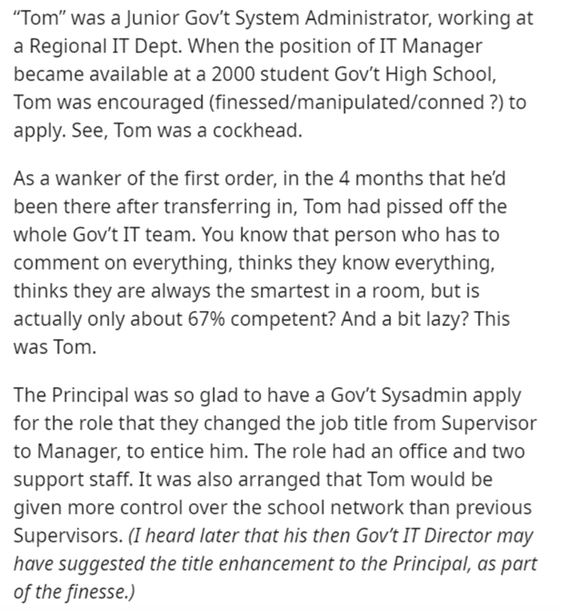 """Text - """"Tom"""" was a Junior Gov't System Administrator, working at a Regional IT Dept. When the position of IT Manager became available at a 2000 student Gov't High School, Tom was encouraged (finessed/manipulated/conned ?) to apply. See, Tom was a cockhead. As a wanker of the first order, in the 4 months that he'd been there after transferring in, Tom had pissed off the whole Gov't IT team. You know that person who has to comment on everything, thinks they know everything, thinks they are always"""