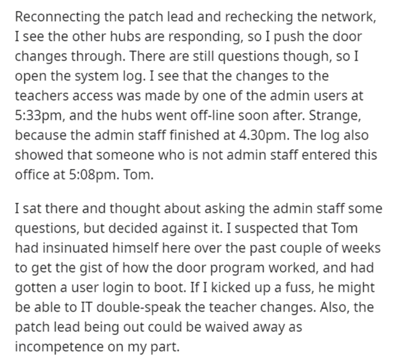 Text - Reconnecting the patch lead and rechecking the network, I see the other hubs are responding, so I push the door changes through. There are still questions though, so I open the system log. I see that the changes to the teachers access was made by one of the admin users at 5:33pm, and the hubs went off-line soon after. Strange, because the admin staff finished at 4.30pm. The log also showed that someone who is not admin staff entered this office at 5:08pm. Tom. I sat there and thought abou