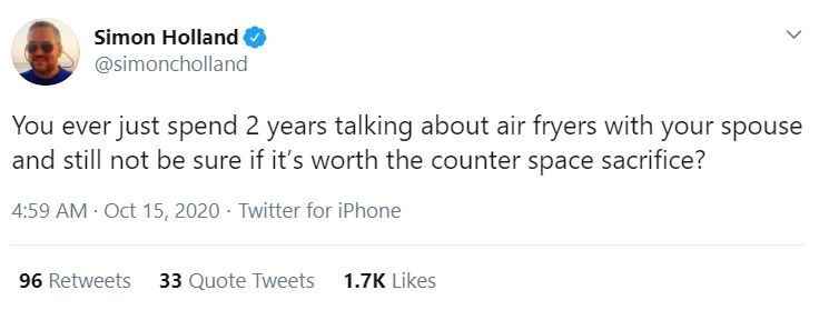 Text - Simon Holland @simoncholland You ever just spend 2 years talking about air fryers with your spouse and still not be sure if it's worth the counter space sacrifice? 4:59 AM Oct 15, 2020 · Twitter for iPhone 96 Retweets 33 Quote Tweets 1.7K Likes