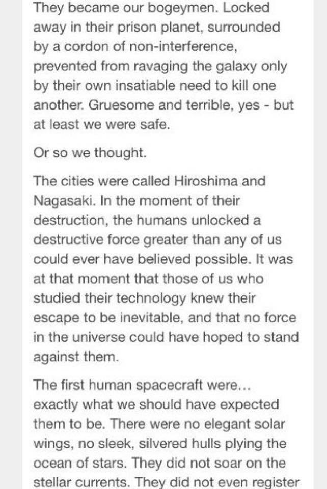 Text - They became our bogeymen. Locked away in their prison planet, surrounded by a cordon of non-interference, prevented from ravaging the galaxy only by their own insatiable need to kill one another. Gruesome and terrible, yes - but at least we were safe. Or so we thought. The cities were called Hiroshima and Nagasaki. In the moment of their destruction, the humans unlocked a destructive force greater than any of us could ever have believed possible. It was at that moment that those of us who