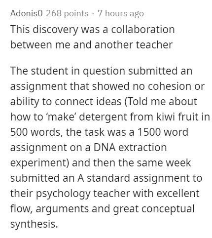 Text - Adonis0 268 points · 7 hours ago This discovery was a collaboration between me and another teacher The student in question submitted an assignment that showed no cohesion or ability to connect ideas (Told me about how to 'make' detergent from kiwi fruit in 500 words, the task was a 1500 word assignment on a DNA extraction experiment) and then the same week submitted an A standard assignment to their psychology teacher with excellent flow, arguments and great conceptual synthesis.