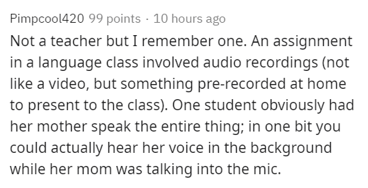 Text - Pimpcool420 99 points · 10 hours ago Not a teacher but I remember one. An assignment in a language class involved audio recordings (not like a video, but something pre-recorded at home to present to the class). One student obviously had her mother speak the entire thing; in one bit you could actually hear her voice in the background while her mom was talking into the mic.