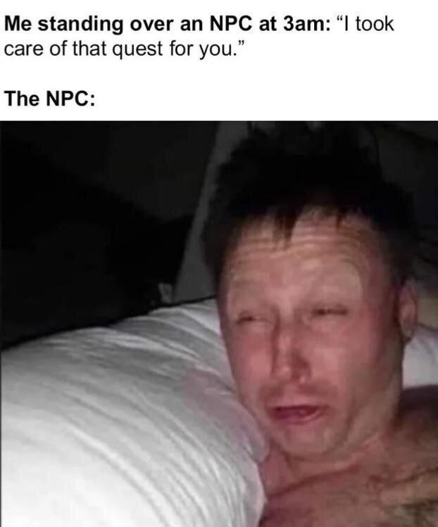 """Face - Me standing over an NPC at 3am: """"I took care of that quest for you."""" The NPC:"""