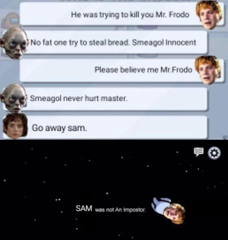 Text - He was trying to kill you Mr. Frodo No fat one try to steal bread. Smeagol Innocent Please believe me Mr.Frodo Smeagol never hurt master. Go away sam. SAM was not An Impostor.