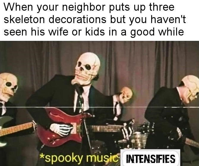 Music - When your neighbor puts up three skeleton decorations but you haven't seen his wife or kids in a good while *spooky muşic INTENSIFIES