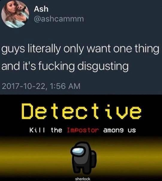 Text - Ash @ashcammm guys literally only want one thing and it's fucking disgusting 2017-10-22, 1:56 AM Detective Kill the Impostor among us sherlock
