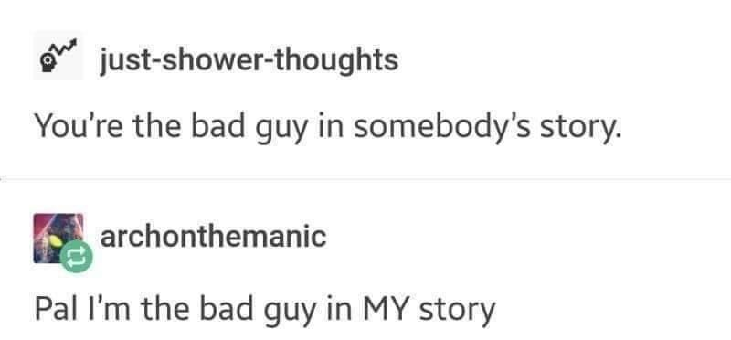 Text - o just-shower-thoughts You're the bad guy in somebody's story. archonthemanic Pal I'm the bad guy in MY story