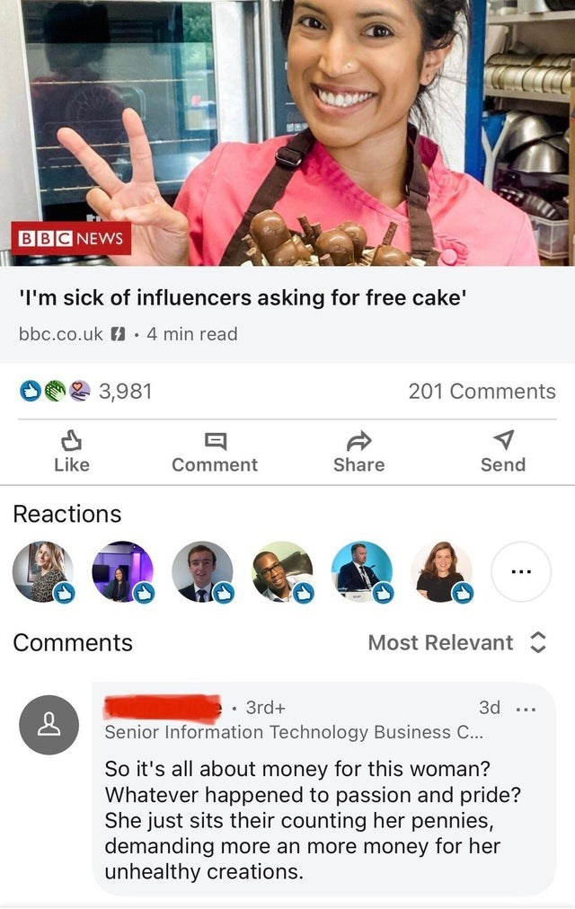 Text - BBC NEWS I'm sick of influencers asking for free cake' bbc.co.uk H · 4 min read 3,981 201 Comments Like Comment Share Send Reactions ... Comments Most Relevant • 3rd+ 3d ... Senior Information Technology Business C... So it's all about money for this woman? Whatever happened to passion and pride? She just sits their counting her pennies, demanding more an more money for her unhealthy creations.