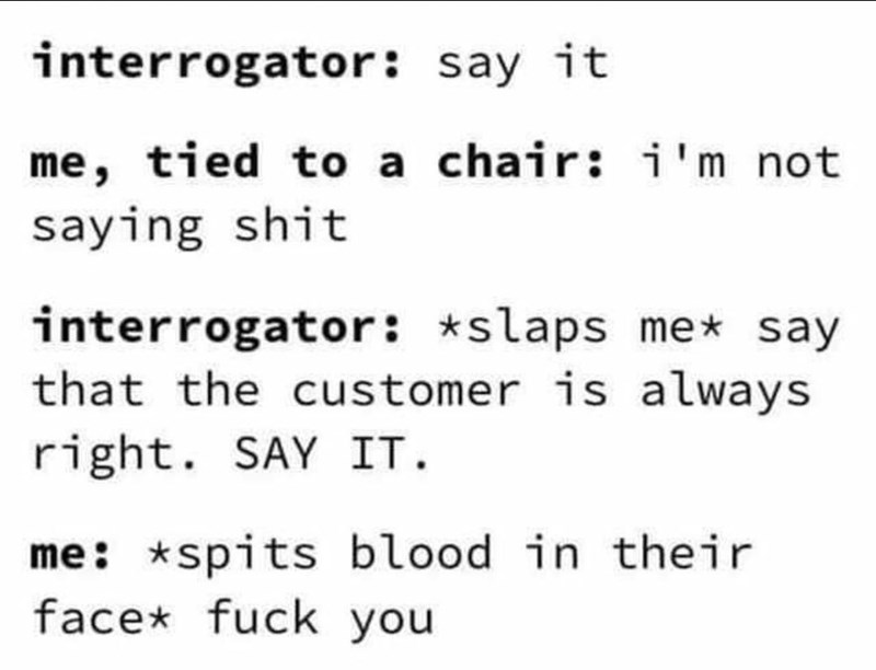 Text - interrogator: say it me, tied to a chair: i'm not saying shit interrogator: *slaps me* say that the customer is always right. SAY IT. me: *spits blood in their face* fuck you
