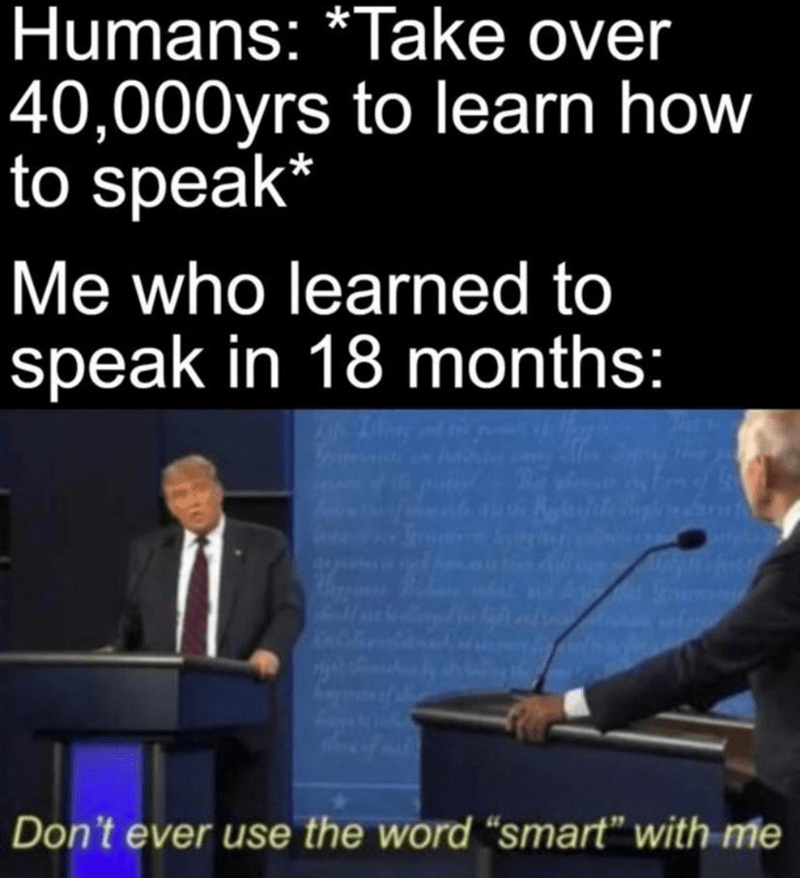 """Text - Humans: *Take over 40,000yrs to learn how to speak* Me who learned to speak in 18 months: Don't ever use the word """"smart"""" with me"""