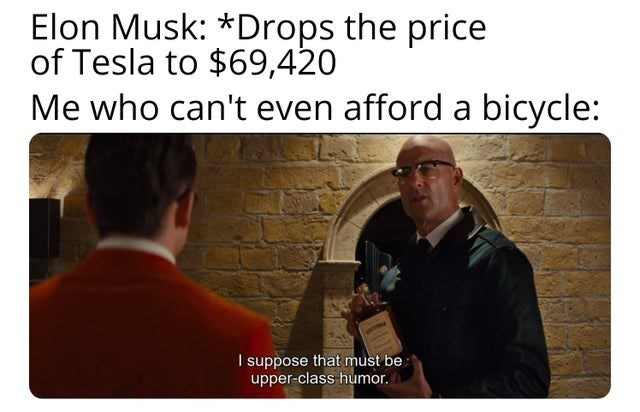 Funny meme about Elon Musk dropping the price of a Tesla to $69,420 | Elon Musk: Drops the price of Tesla to $69,420 Me who can't even afford a bicycle: I suppose be upper class humor