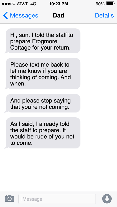 Text - оO АT&T 4G 10:23 PM 90% Messages Dad Details Hi, son. I told the staff to prepare Frogmore Cottage for your return. Please text me back to let me know if you are thinking of coming. And when. And please stop saying that you're not coming. As I said, I already told the staff to prepare. It would be rude of you not to come. iMessage