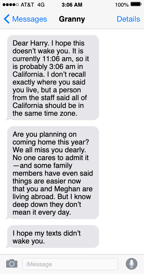 Text - o AT&T 4G 3:06 AM 100% Messages Granny Details Dear Harry. I hope this doesn't wake you. It is currently 11:06 am, so it is probably 3:06 am in California. I don't recall exactly where you said you live, but a person from the staff said all of California should be in the same time zone. Are you planning on coming home this year? We all miss you dearly. No one cares to admit it -and some family members have even said things are easier now that you and Meghan are living abroad. But I know d