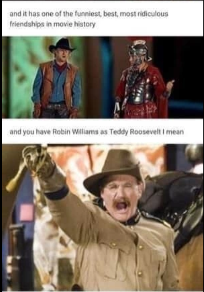 Outerwear - and it has one of the funniest, best, most ridiculous friendships in movie history and you have Robin Williams as Teddy Roosevelt I mean