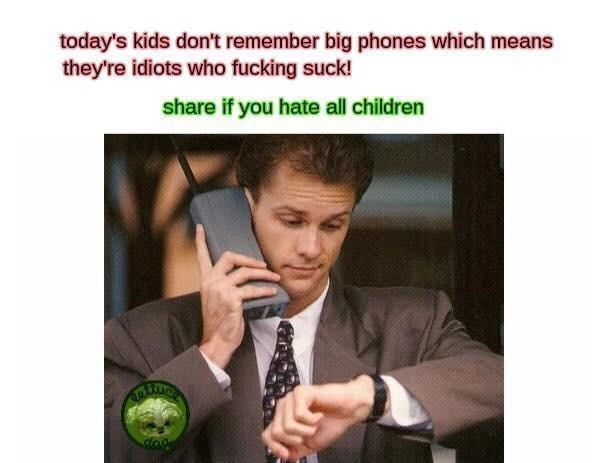 Text - today's kids don't remember big phones which means they're idiots who fucking suck! share if you hate all children