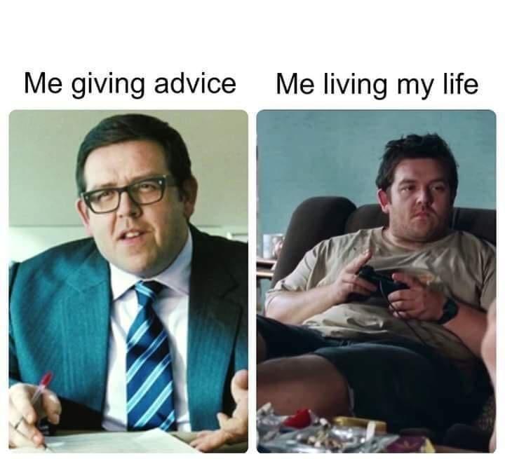Human - Me giving advice Me living my life