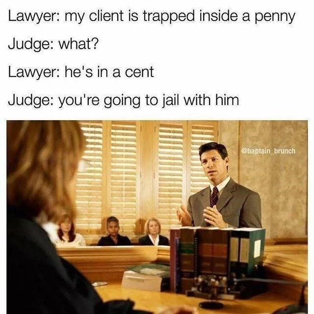 Text - Lawyer: my client is trapped inside a penny Judge: what? Lawyer: he's in a cent Judge: you're going to jail with him @baptain_brunch