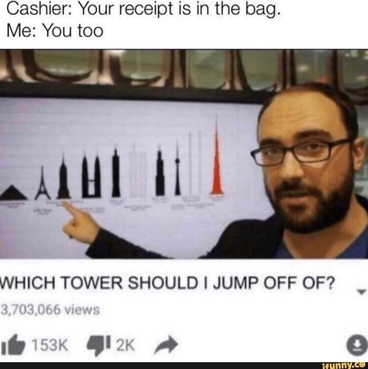 Photo caption - Cashier: Your receipt is in the bag. Me: You too WHICH TOWER SHOULD I JUMP OFF OF? 3,703,066 views I 153K 1 2K ifunny.co